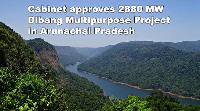 CCEA approves 2880 MW Dibang Multipurpose Project in Arunachal Pradesh