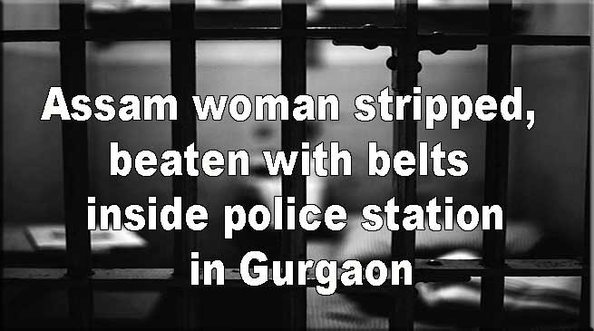 Assam woman stripped, beaten with belts in private parts inside police station in Gurgaon