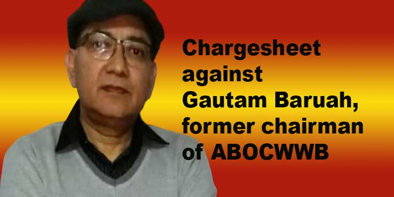 Assam: CM Vigilance Cell files Chargesheet against Gautam Baruah, former ABOCWWB Chairman